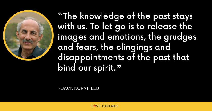 The knowledge of the past stays with us. To let go is to release the images and emotions, the grudges and fears, the clingings and disappointments of the past that bind our spirit. - Jack Kornfield