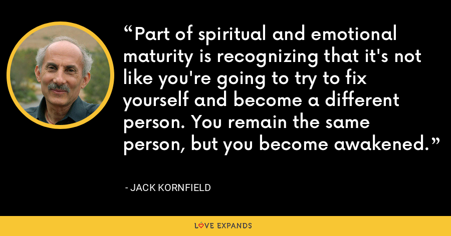 Part of spiritual and emotional maturity is recognizing that it's not like you're going to try to fix yourself and become a different person. You remain the same person, but you become awakened. - Jack Kornfield