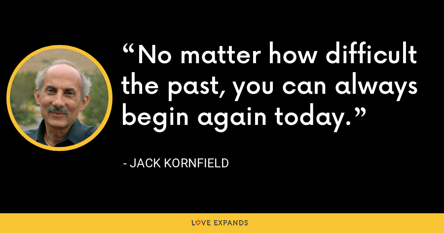 No matter how difficult the past, you can always begin again today. - Jack Kornfield