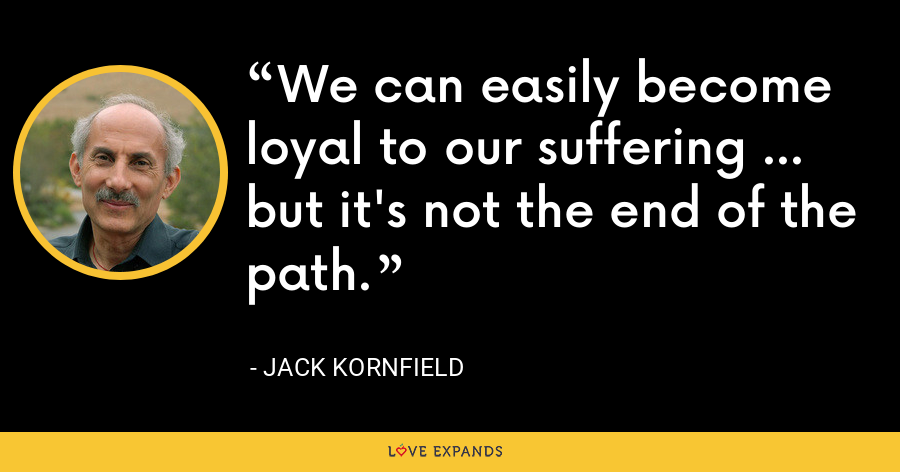 We can easily become loyal to our suffering … but it's not the end of the path. - Jack Kornfield