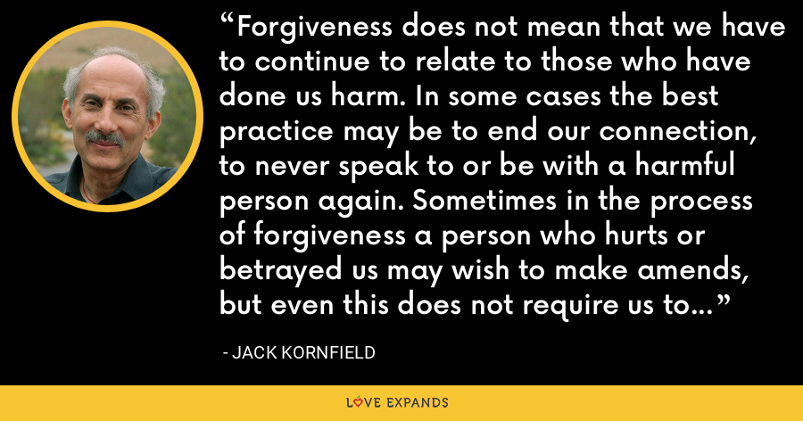 Forgiveness does not mean that we have to continue to relate to those who have done us harm. In some cases the best practice may be to end our connection, to never speak to or be with a harmful person again. Sometimes in the process of forgiveness a person who hurts or betrayed us may wish to make amends, but even this does not require us to put ourselves in the way of further harm. - Jack Kornfield