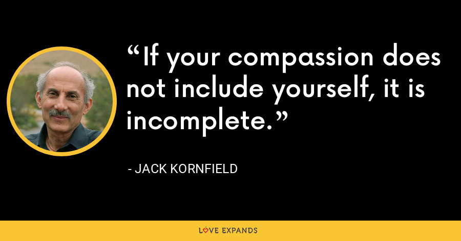 If your compassion does not include yourself, it is incomplete. - Jack Kornfield