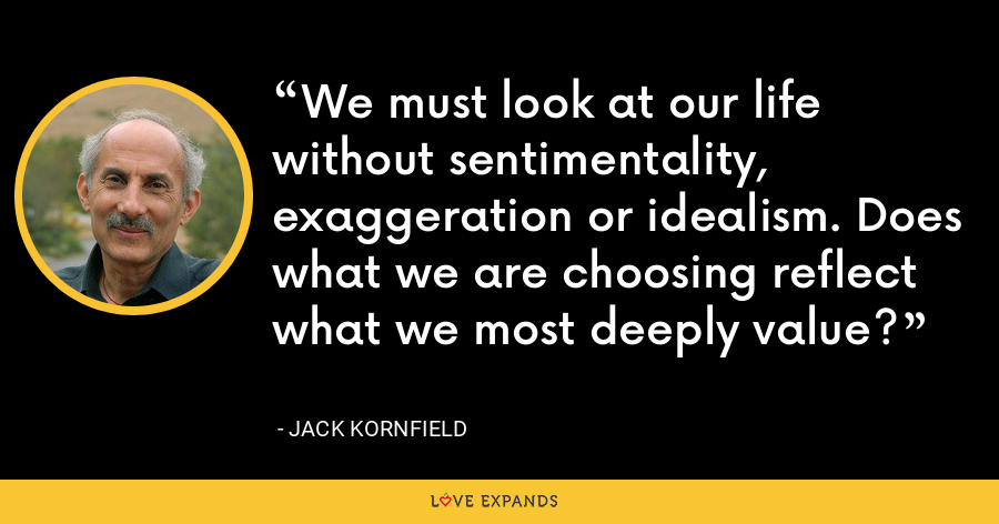 We must look at our life without sentimentality, exaggeration or idealism. Does what we are choosing reflect what we most deeply value? - Jack Kornfield
