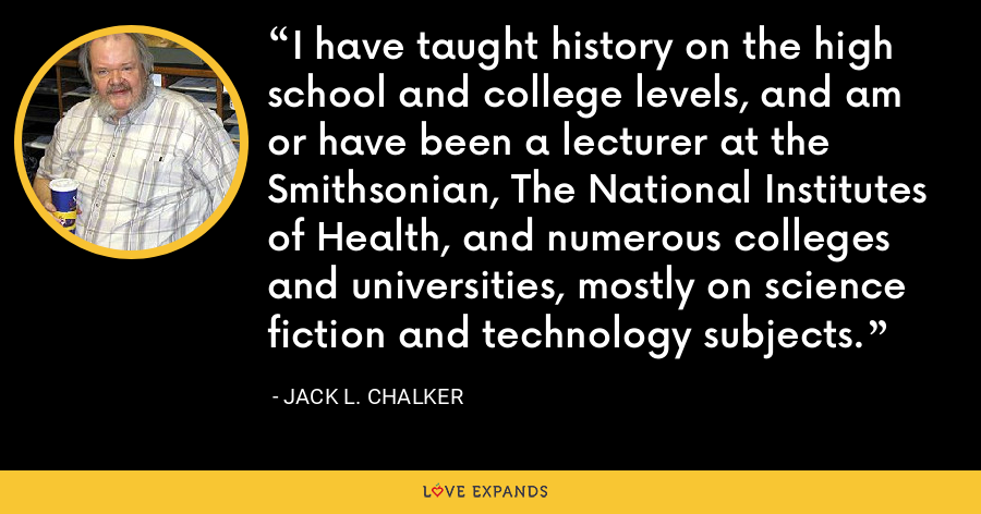 I have taught history on the high school and college levels, and am or have been a lecturer at the Smithsonian, The National Institutes of Health, and numerous colleges and universities, mostly on science fiction and technology subjects. - Jack L. Chalker