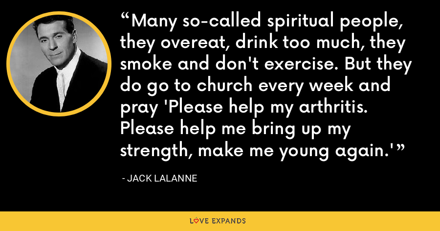 Many so-called spiritual people, they overeat, drink too much, they smoke and don't exercise. But they do go to church every week and pray 'Please help my arthritis. Please help me bring up my strength, make me young again.' - Jack LaLanne