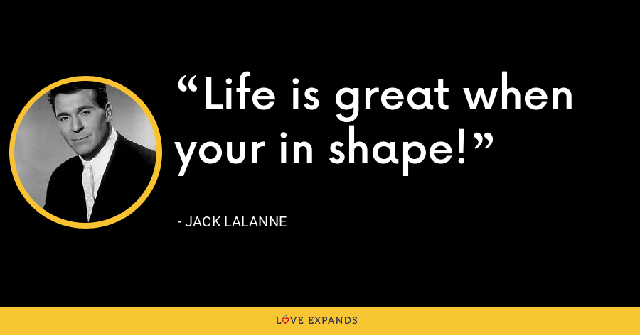 Life is great when your in shape! - Jack LaLanne