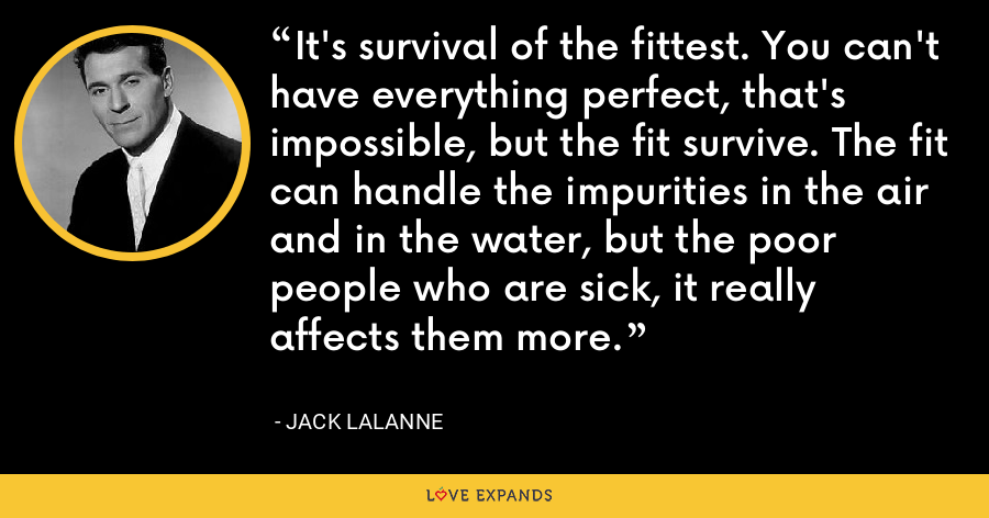 It's survival of the fittest. You can't have everything perfect, that's impossible, but the fit survive. The fit can handle the impurities in the air and in the water, but the poor people who are sick, it really affects them more. - Jack LaLanne