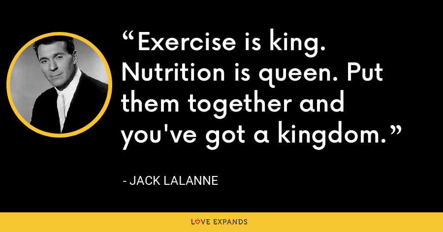 Exercise is king. Nutrition is queen. Put them together and you've got a kingdom. - Jack LaLanne