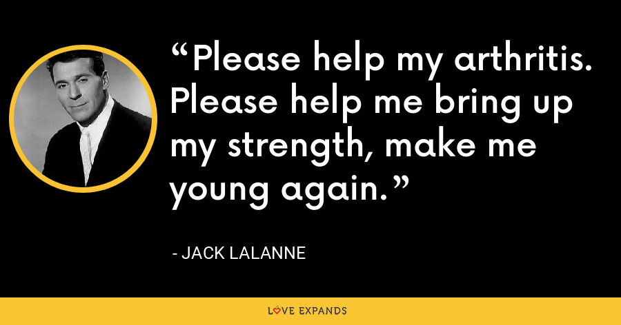 Please help my arthritis. Please help me bring up my strength, make me young again. - Jack LaLanne