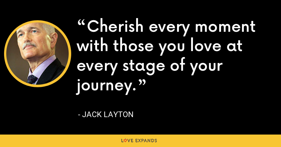 Cherish every moment with those you love at every stage of your journey. - Jack Layton