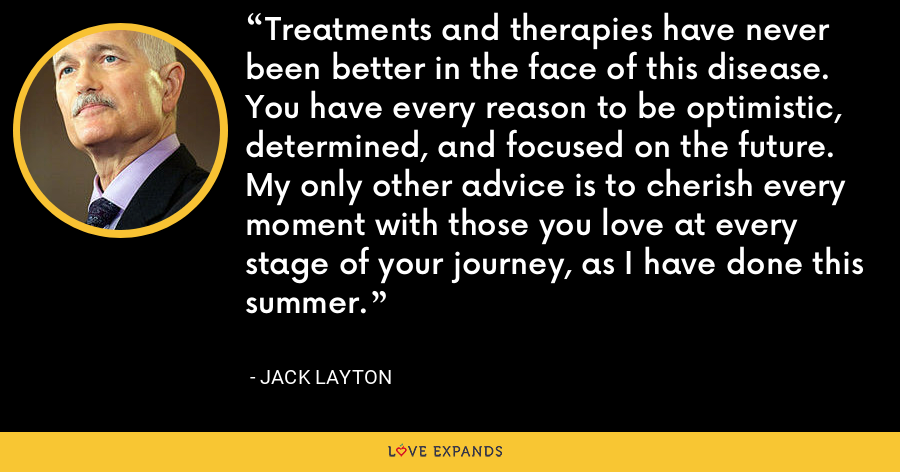 Treatments and therapies have never been better in the face of this disease. You have every reason to be optimistic, determined, and focused on the future. My only other advice is to cherish every moment with those you love at every stage of your journey, as I have done this summer. - Jack Layton