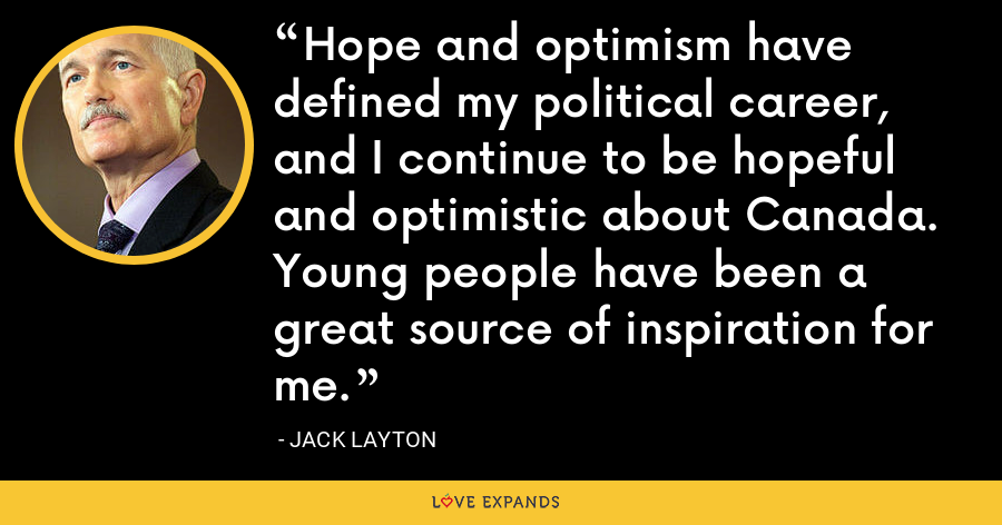 Hope and optimism have defined my political career, and I continue to be hopeful and optimistic about Canada. Young people have been a great source of inspiration for me. - Jack Layton