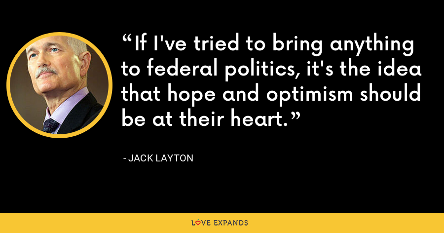 If I've tried to bring anything to federal politics, it's the idea that hope and optimism should be at their heart. - Jack Layton
