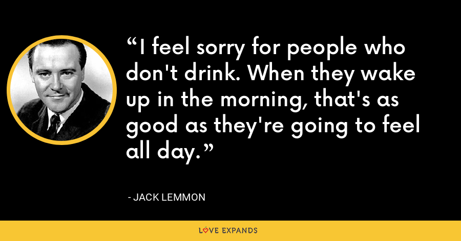 I feel sorry for people who don't drink. When they wake up in the morning, that's as good as they're going to feel all day. - Jack Lemmon