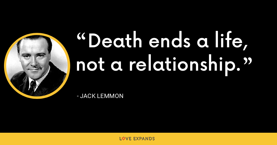Death ends a life, not a relationship. - Jack Lemmon