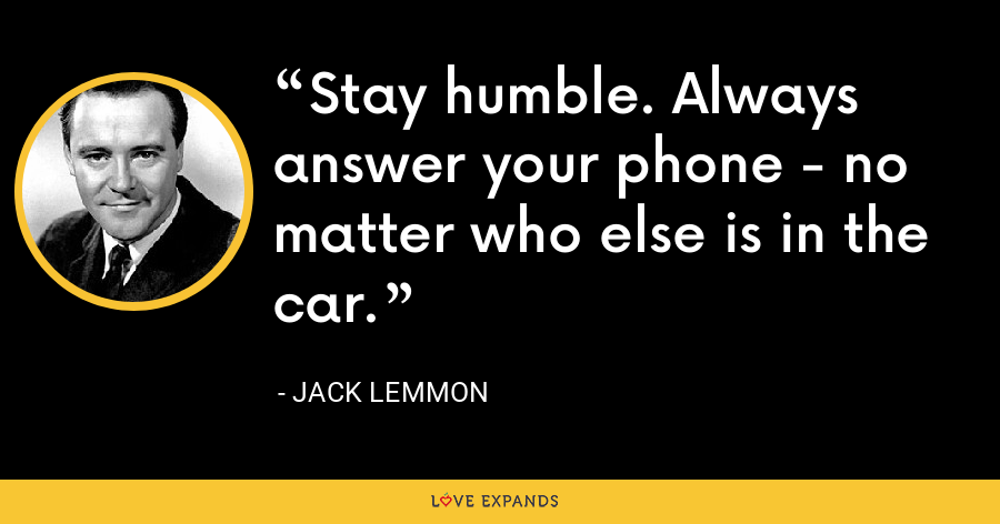 Stay humble. Always answer your phone - no matter who else is in the car. - Jack Lemmon