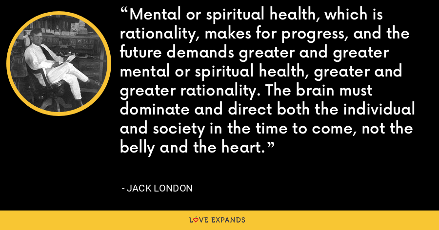 Mental or spiritual health, which is rationality, makes for progress, and the future demands greater and greater mental or spiritual health, greater and greater rationality. The brain must dominate and direct both the individual and society in the time to come, not the belly and the heart. - Jack London