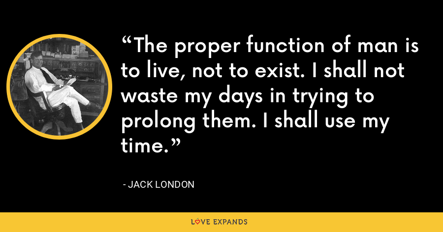 The proper function of man is to live, not to exist. I shall not waste my days in trying to prolong them. I shall use my time. - Jack London