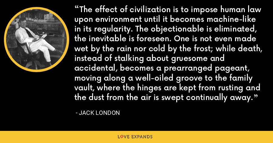 The effect of civilization is to impose human law upon environment until it becomes machine-like in its regularity. The objectionable is eliminated, the inevitable is foreseen. One is not even made wet by the rain nor cold by the frost; while death, instead of stalking about gruesome and accidental, becomes a prearranged pageant, moving along a well-oiled groove to the family vault, where the hinges are kept from rusting and the dust from the air is swept continually away. - Jack London