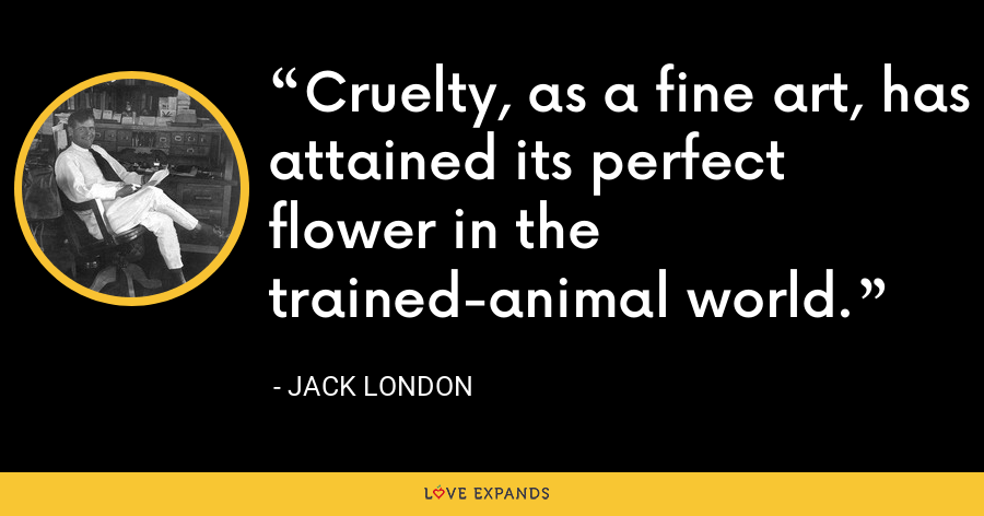 Cruelty, as a fine art, has attained its perfect flower in the trained-animal world. - Jack London