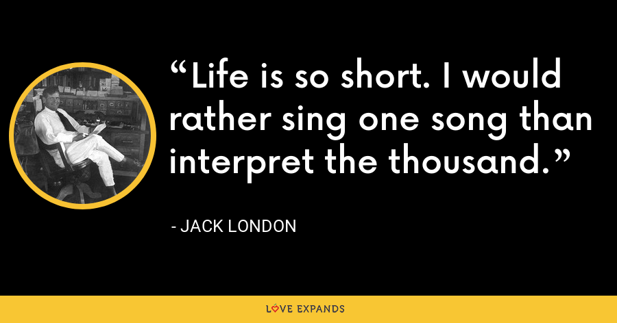 Life is so short. I would rather sing one song than interpret the thousand. - Jack London