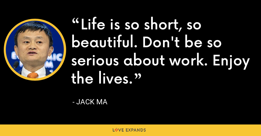 Life is so short, so beautiful. Don't be so serious about work. Enjoy the lives. - Jack Ma