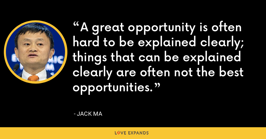 A great opportunity is often hard to be explained clearly; things that can be explained clearly are often not the best opportunities. - Jack Ma
