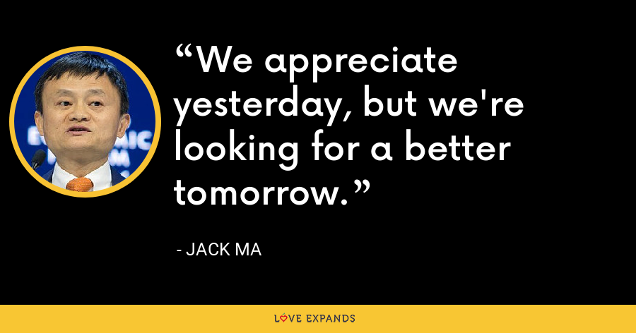 We appreciate yesterday, but we're looking for a better tomorrow. - Jack Ma