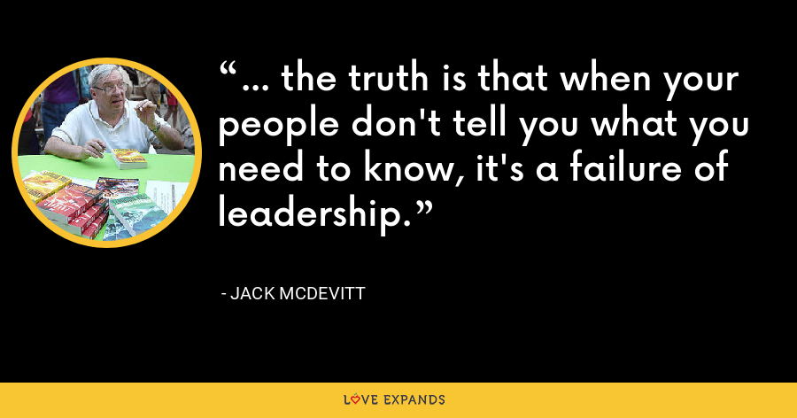 ... the truth is that when your people don't tell you what you need to know, it's a failure of leadership. - Jack McDevitt