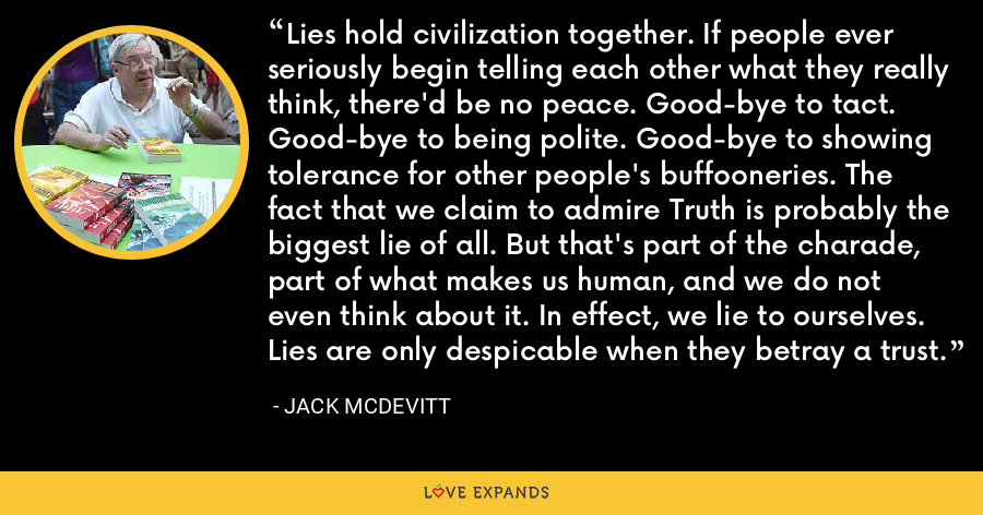 Lies hold civilization together. If people ever seriously begin telling each other what they really think, there'd be no peace. Good-bye to tact. Good-bye to being polite. Good-bye to showing tolerance for other people's buffooneries. The fact that we claim to admire Truth is probably the biggest lie of all. But that's part of the charade, part of what makes us human, and we do not even think about it. In effect, we lie to ourselves. Lies are only despicable when they betray a trust. - Jack McDevitt