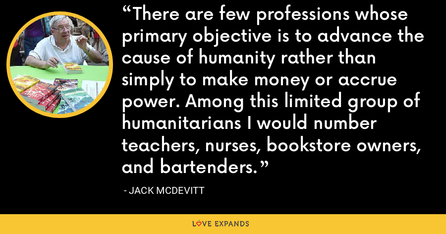 There are few professions whose primary objective is to advance the cause of humanity rather than simply to make money or accrue power. Among this limited group of humanitarians I would number teachers, nurses, bookstore owners, and bartenders. - Jack McDevitt