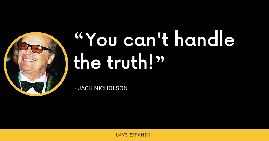 You can't handle the truth! - Jack Nicholson