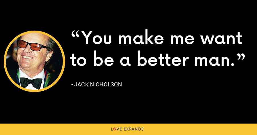 You make me want to be a better man. - Jack Nicholson