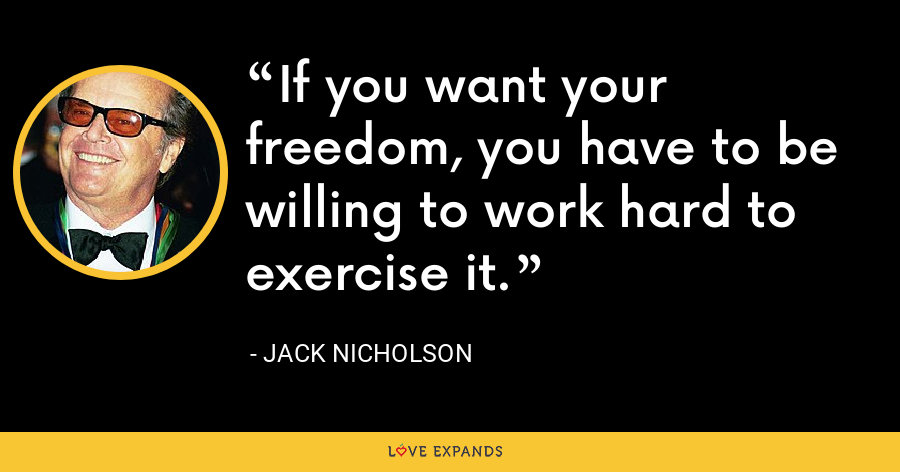 If you want your freedom, you have to be willing to work hard to exercise it. - Jack Nicholson