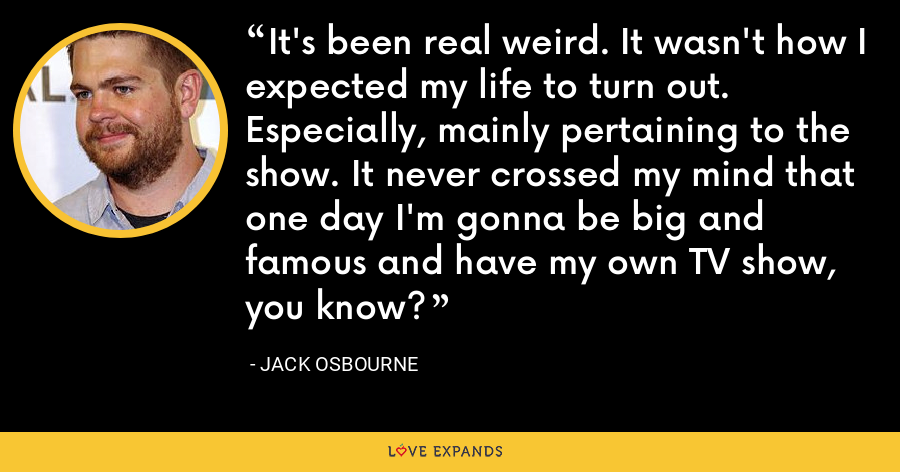 It's been real weird. It wasn't how I expected my life to turn out. Especially, mainly pertaining to the show. It never crossed my mind that one day I'm gonna be big and famous and have my own TV show, you know? - Jack Osbourne