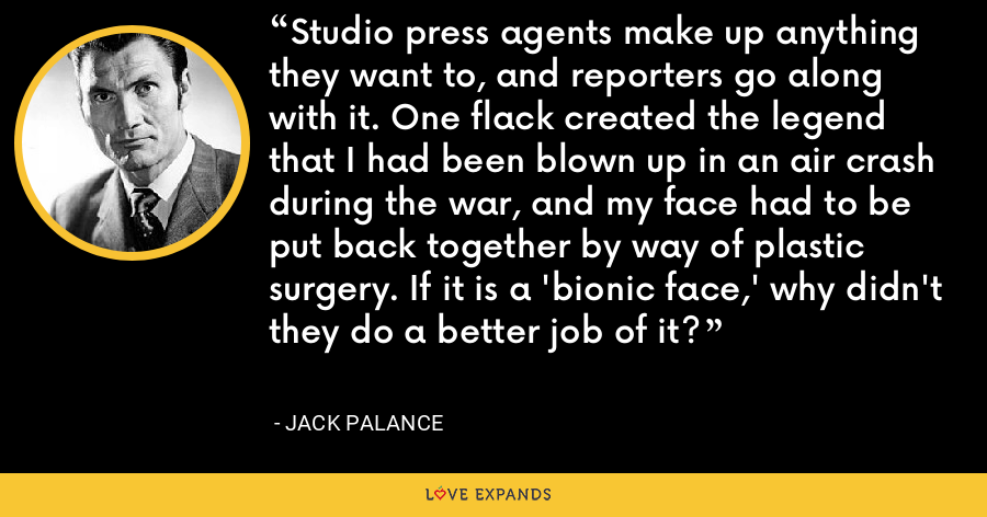 Studio press agents make up anything they want to, and reporters go along with it. One flack created the legend that I had been blown up in an air crash during the war, and my face had to be put back together by way of plastic surgery. If it is a 'bionic face,' why didn't they do a better job of it? - Jack Palance