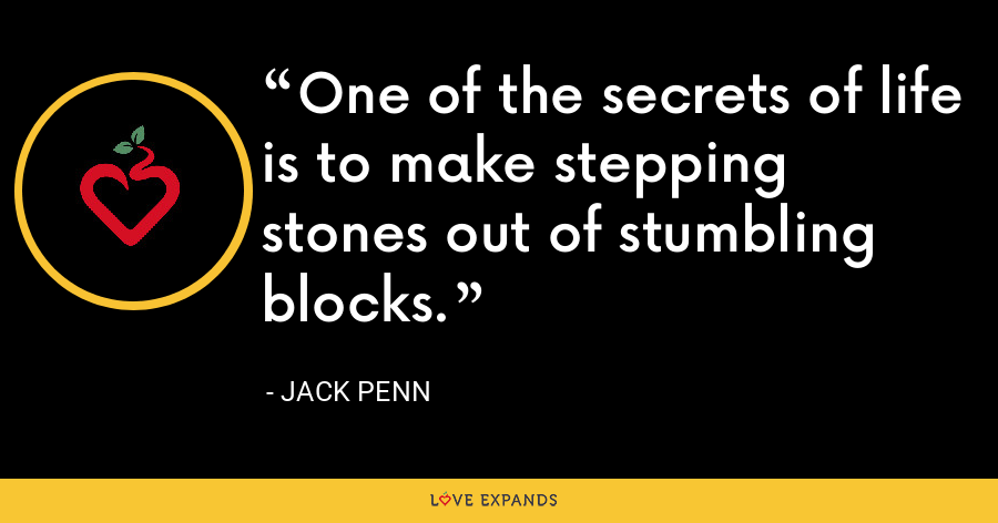 One of the secrets of life is to make stepping stones out of stumbling blocks. - Jack Penn