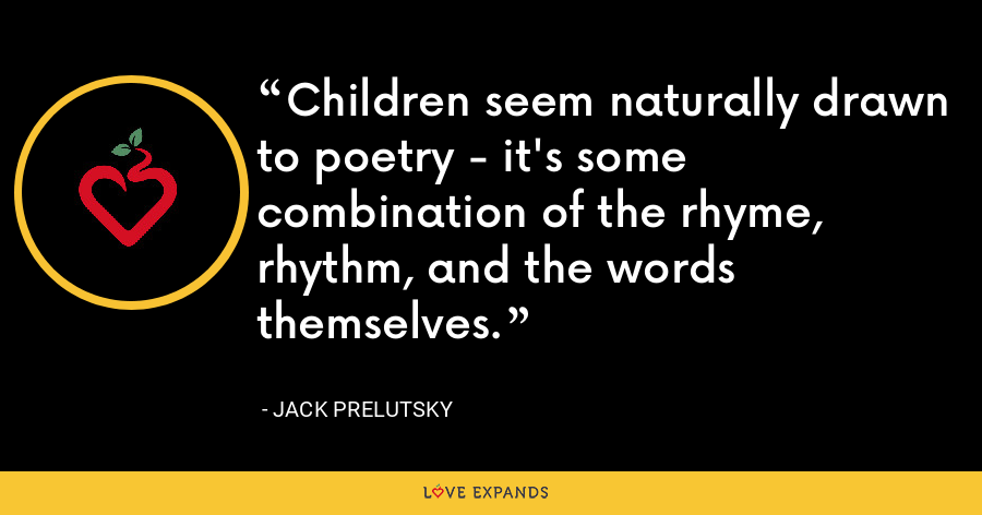 Children seem naturally drawn to poetry - it's some combination of the rhyme, rhythm, and the words themselves. - Jack Prelutsky
