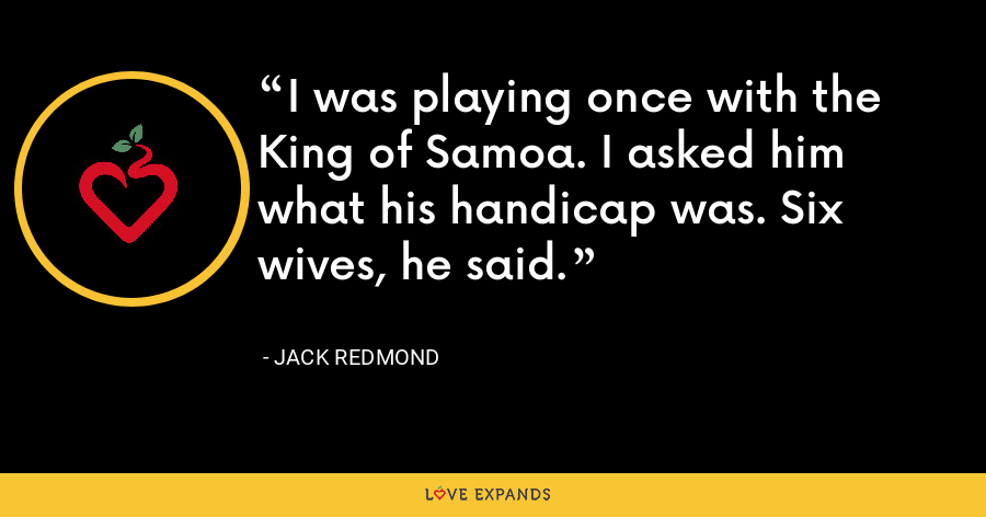 I was playing once with the King of Samoa. I asked him what his handicap was. Six wives, he said. - Jack Redmond