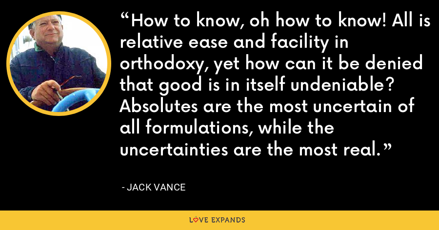 How to know, oh how to know! All is relative ease and facility in orthodoxy, yet how can it be denied that good is in itself undeniable? Absolutes are the most uncertain of all formulations, while the uncertainties are the most real. - Jack Vance