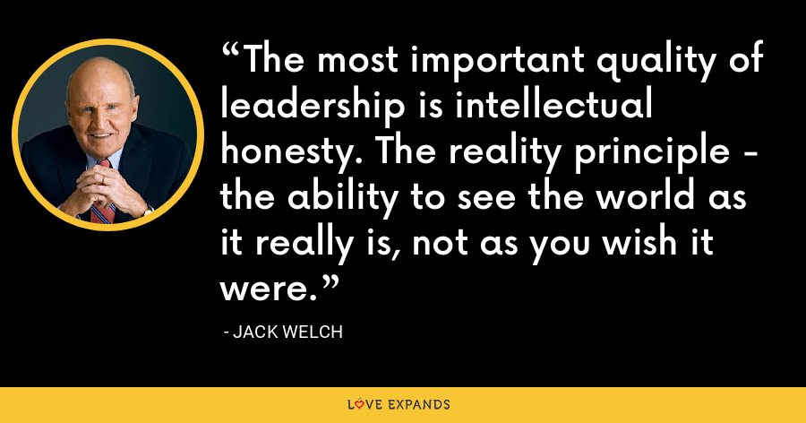 The most important quality of leadership is intellectual honesty. The reality principle - the ability to see the world as it really is, not as you wish it were. - Jack Welch