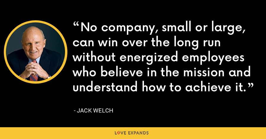 No company, small or large, can win over the long run without energized employees who believe in the mission and understand how to achieve it. - Jack Welch