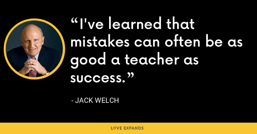 I've learned that mistakes can often be as good a teacher as success. - Jack Welch