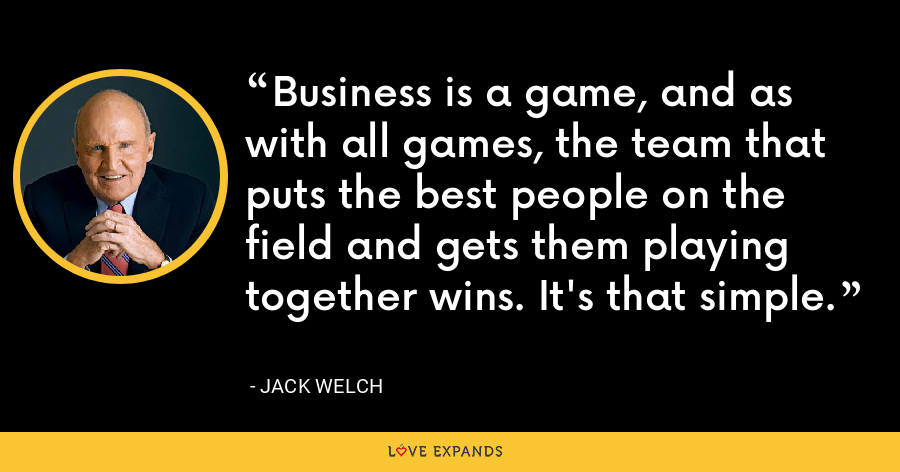 Business is a game, and as with all games, the team that puts the best people on the field and gets them playing together wins. It's that simple. - Jack Welch