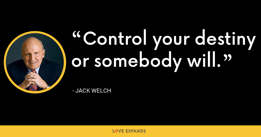 Control your destiny or somebody will. - Jack Welch