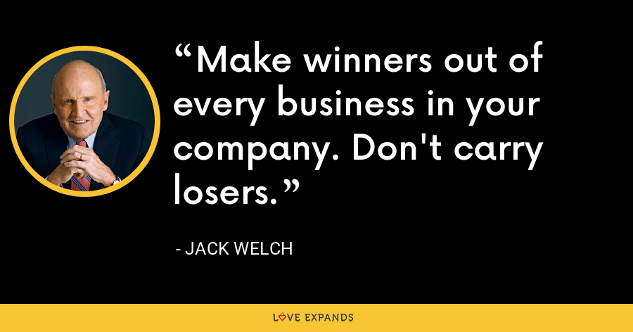 Make winners out of every business in your company. Don't carry losers. - Jack Welch