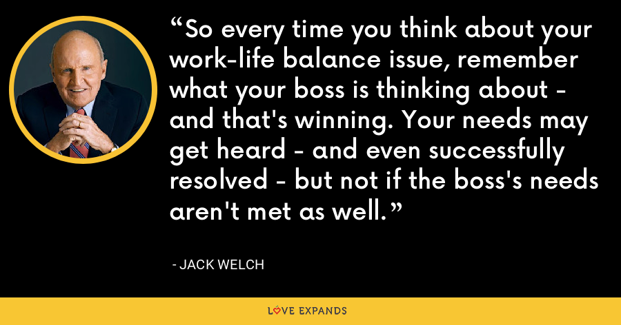 So every time you think about your work-life balance issue, remember what your boss is thinking about - and that's winning. Your needs may get heard - and even successfully resolved - but not if the boss's needs aren't met as well. - Jack Welch