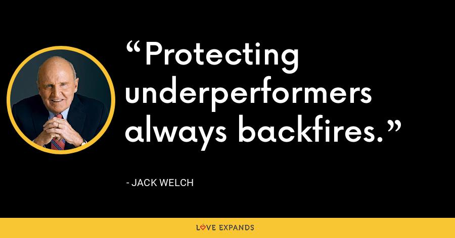 Protecting underperformers always backfires. - Jack Welch