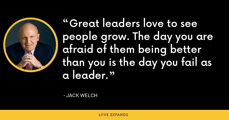 Great leaders love to see people grow. The day you are afraid of them being better than you is the day you fail as a leader. - Jack Welch