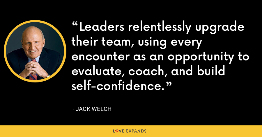 Leaders relentlessly upgrade their team, using every encounter as an opportunity to evaluate, coach, and build self-confidence. - Jack Welch